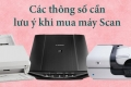 Những thông số kỹ thuật cần cân nhắc khi chọn mua máy Scan
